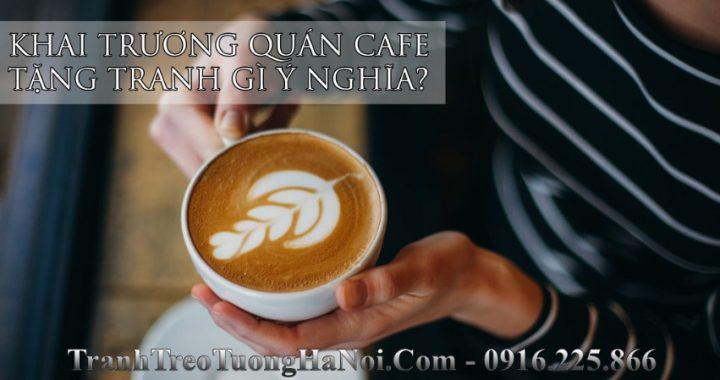 Khai truong quan cafe tang tranh gi y nghia